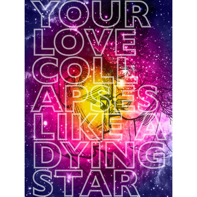 Your love collapses like a dying star - 11x17 art print (wall art)